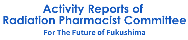 Activity Reports of Radiation Pharmacist Committee~For The Future of Fukushima~