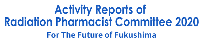 Activity Reports of Radiation Pharmacist Committee2020~For The Future of Fukushima~